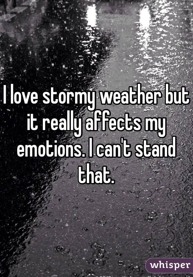 I love stormy weather but it really affects my emotions. I can't stand that.
