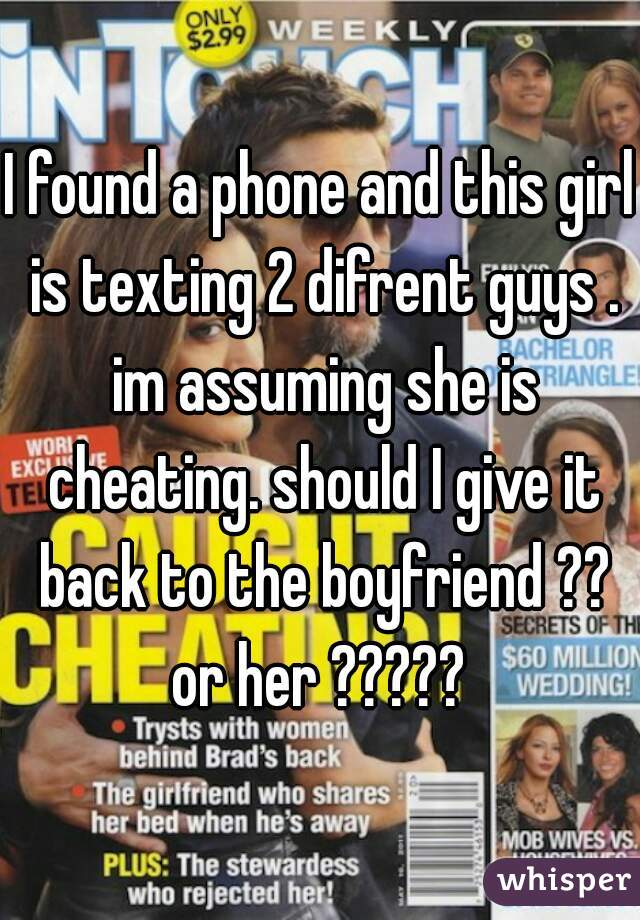 I found a phone and this girl is texting 2 difrent guys . im assuming she is cheating. should I give it back to the boyfriend ?? or her ?????