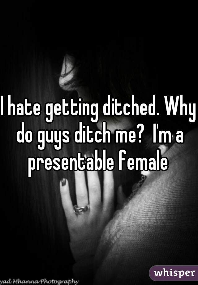 I hate getting ditched. Why do guys ditch me?  I'm a presentable female