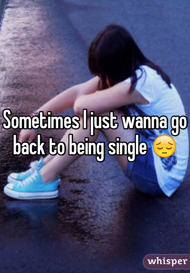 Sometimes I just wanna go back to being single 😔