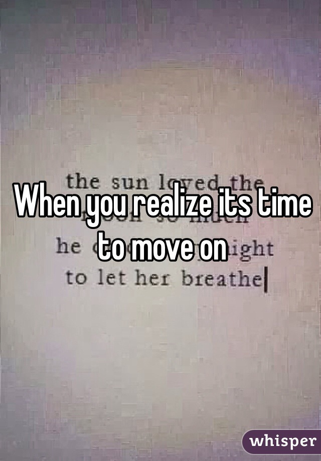 When you realize its time to move on