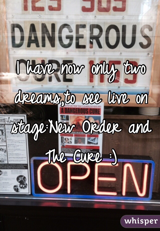 I have now only two dreams,to see live on stage:New Order and The Cure :)