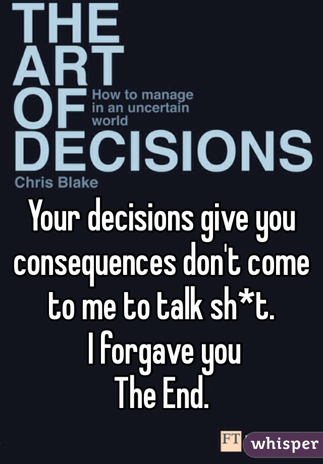 Your decisions give you consequences don't come to me to talk sh*t.  I forgave you The End.