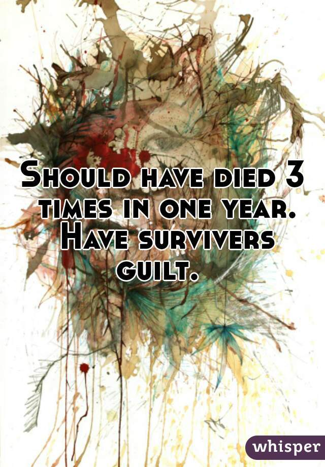 Should have died 3 times in one year. Have survivers guilt.