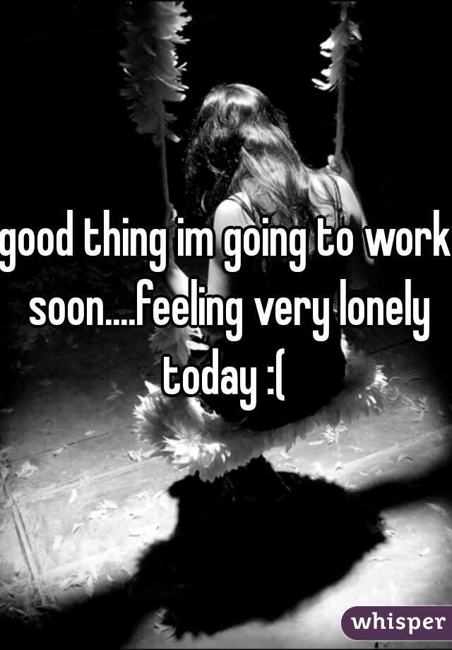 good thing im going to work soon....feeling very lonely today :(