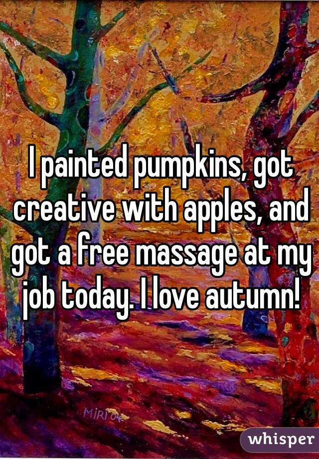 I painted pumpkins, got creative with apples, and got a free massage at my job today. I love autumn!