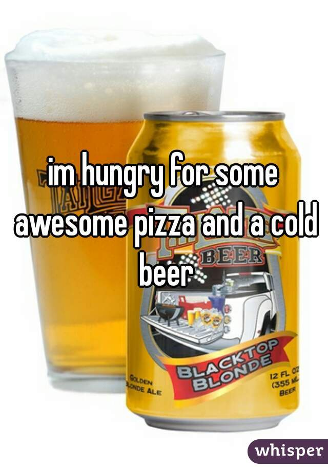 im hungry for some awesome pizza and a cold beer