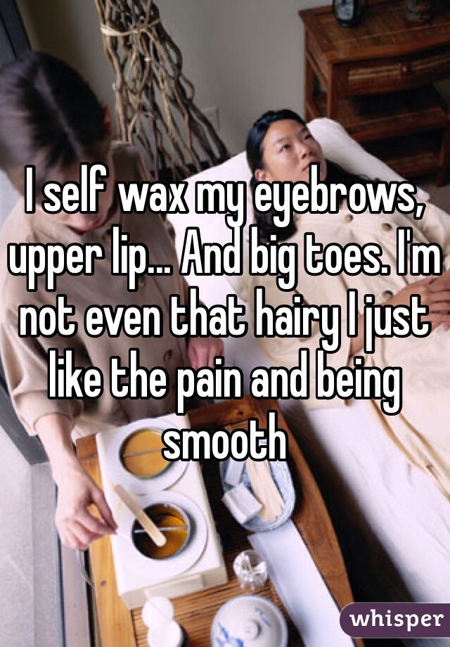 I self wax my eyebrows, upper lip... And big toes. I'm not even that hairy I just like the pain and being smooth