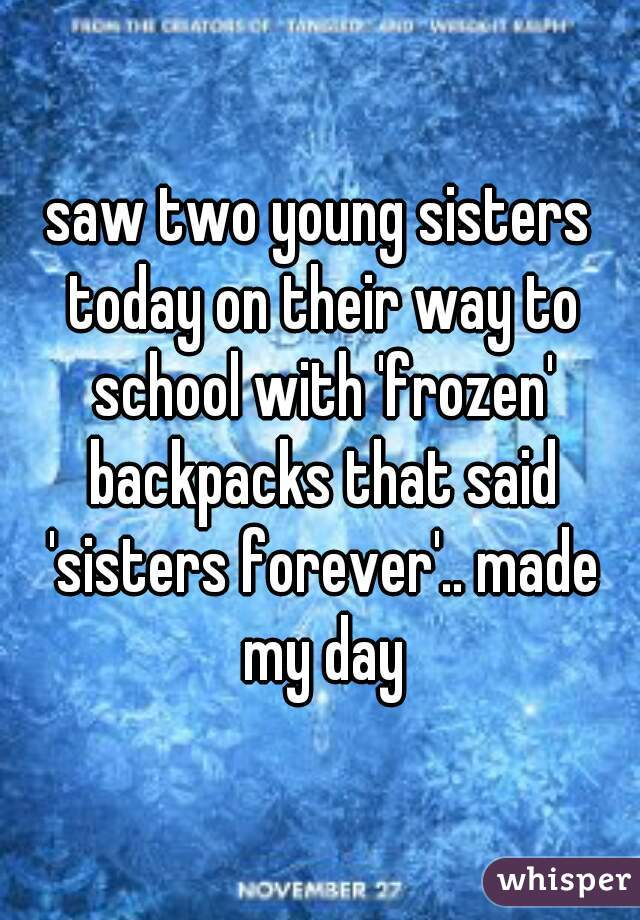 saw two young sisters today on their way to school with 'frozen' backpacks that said 'sisters forever'.. made my day