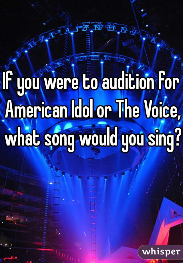 If you were to audition for American Idol or The Voice, what song would you sing?