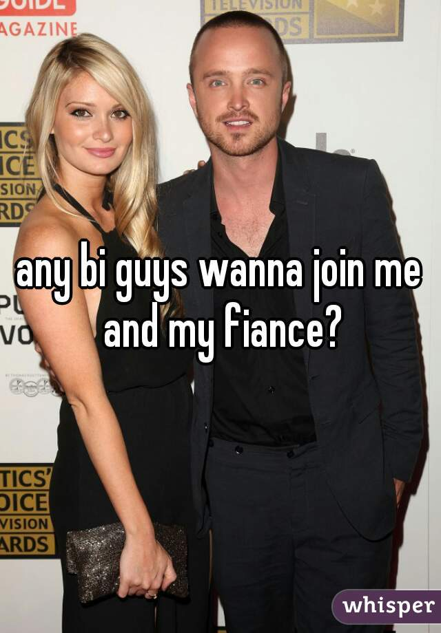 any bi guys wanna join me and my fiance?