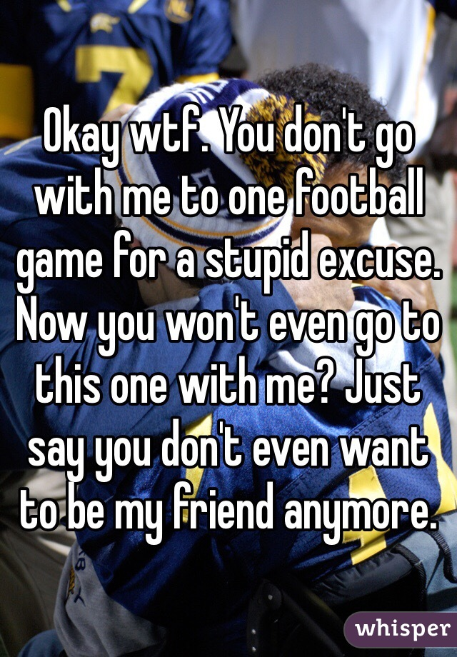 Okay wtf. You don't go with me to one football game for a stupid excuse. Now you won't even go to this one with me? Just say you don't even want to be my friend anymore.