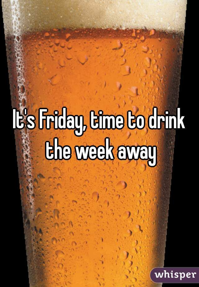 It's Friday, time to drink the week away