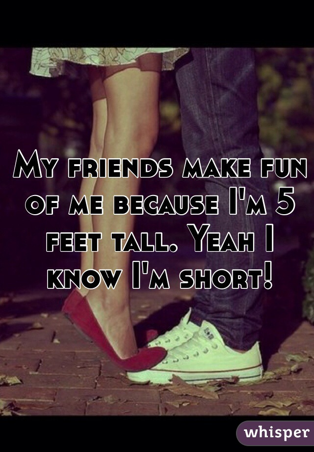 My friends make fun of me because I'm 5 feet tall. Yeah I know I'm short!