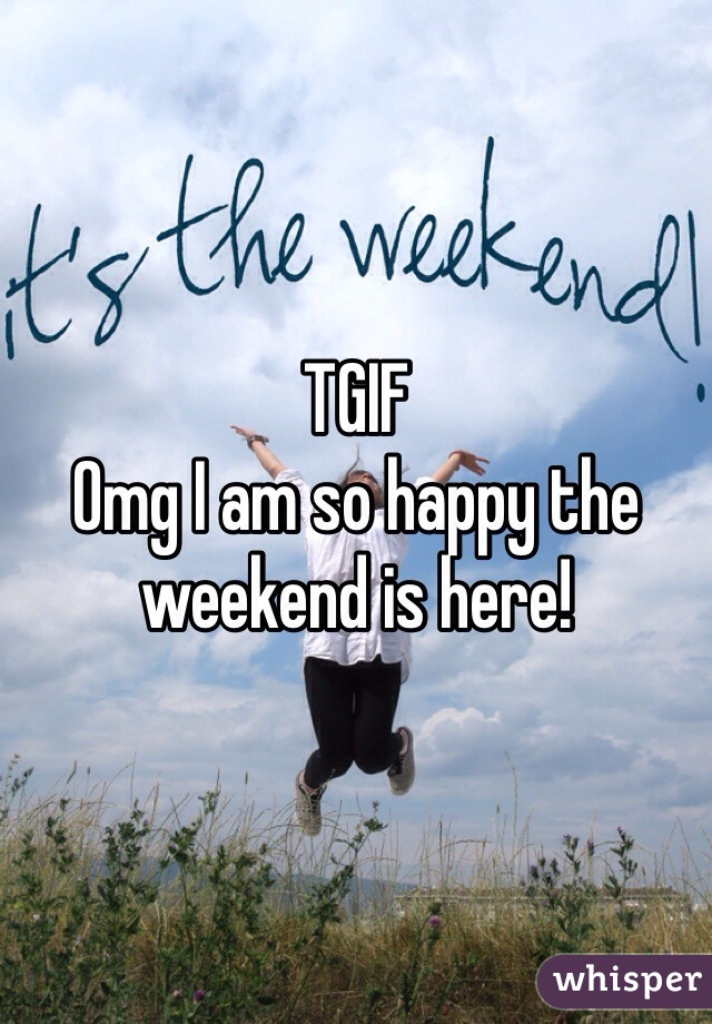 TGIF  Omg I am so happy the weekend is here!