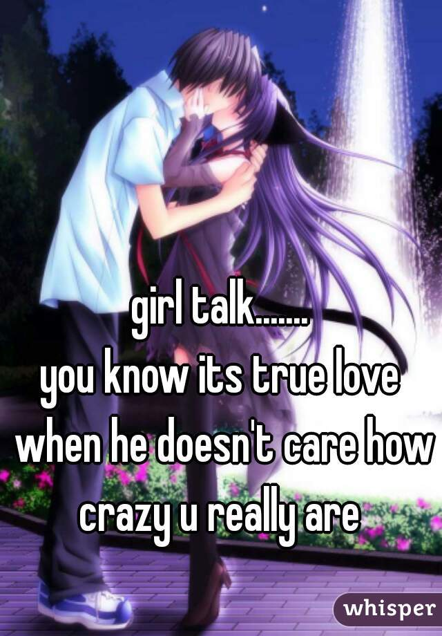 girl talk.......                 you know its true love when he doesn't care how crazy u really are