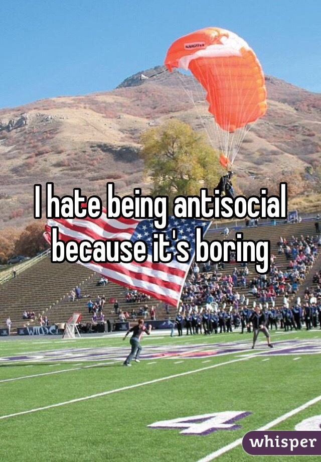 I hate being antisocial because it's boring