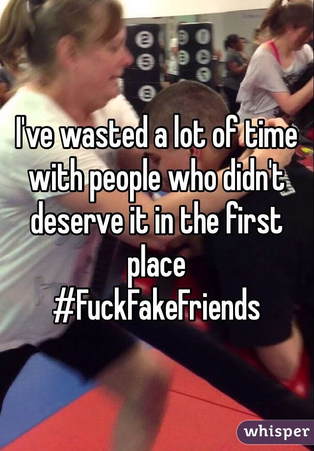 I've wasted a lot of time with people who didn't deserve it in the first place  #FuckFakeFriends