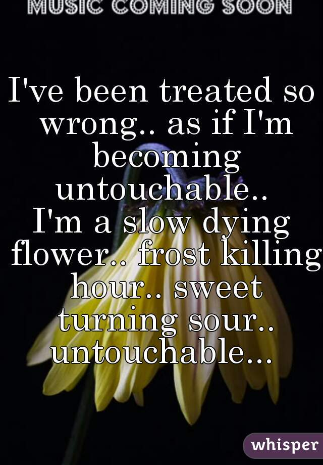 I've been treated so wrong.. as if I'm becoming untouchable..  I'm a slow dying flower.. frost killing hour.. sweet turning sour.. untouchable...