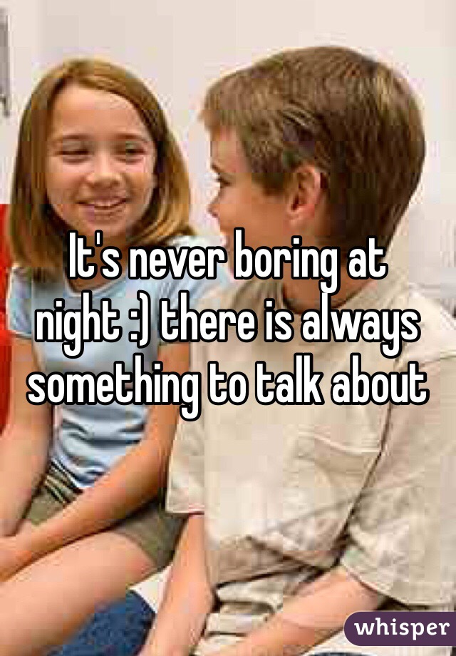It's never boring at night :) there is always something to talk about