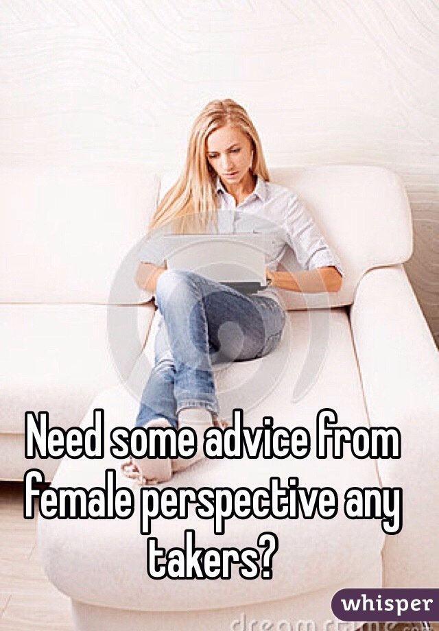 Need some advice from female perspective any takers?