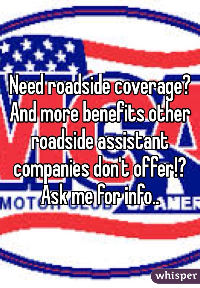 Need roadside coverage? And more benefits other roadside assistant companies don't offer!? Ask me for info..