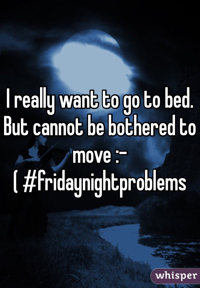 I really want to go to bed. But cannot be bothered to move :-( #fridaynightproblems