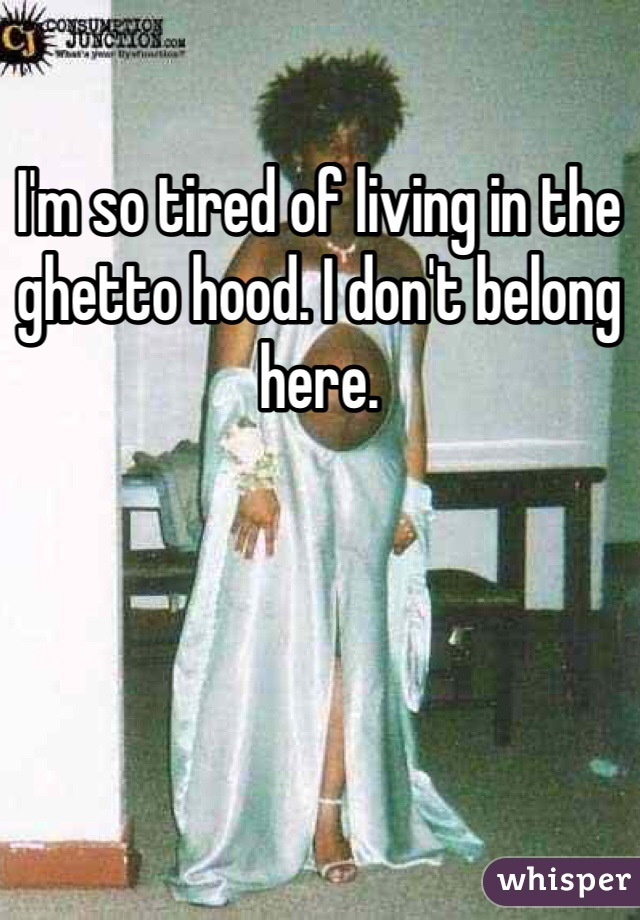 I'm so tired of living in the ghetto hood. I don't belong here.
