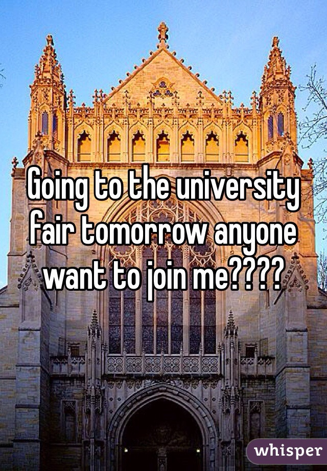 Going to the university fair tomorrow anyone want to join me????