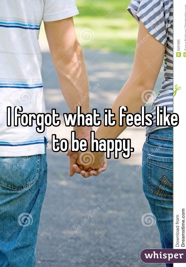 I forgot what it feels like to be happy.