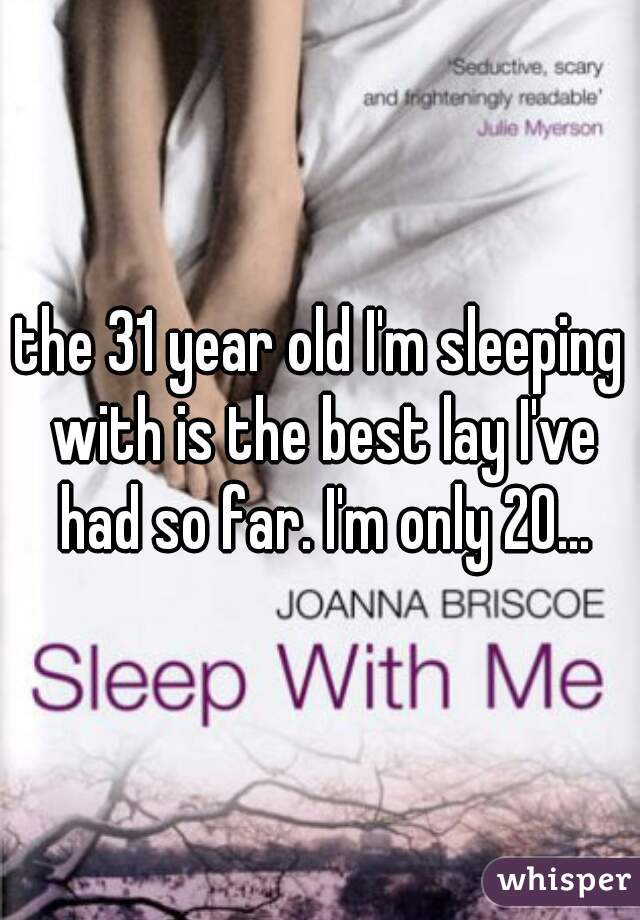 the 31 year old I'm sleeping with is the best lay I've had so far. I'm only 20...