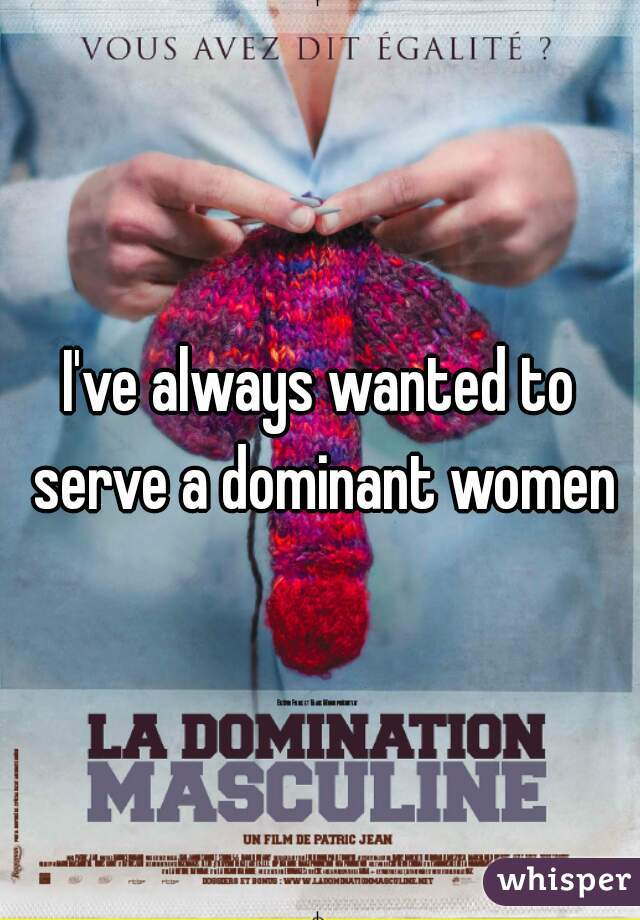 I've always wanted to serve a dominant women