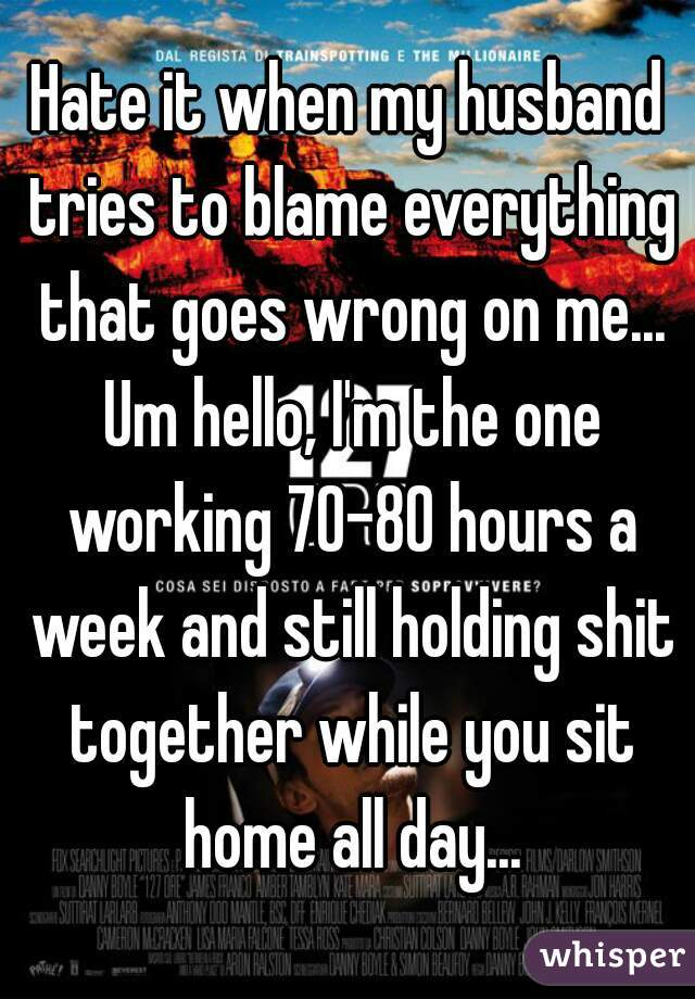 Hate it when my husband tries to blame everything that goes wrong on me... Um hello, I'm the one working 70-80 hours a week and still holding shit together while you sit home all day...