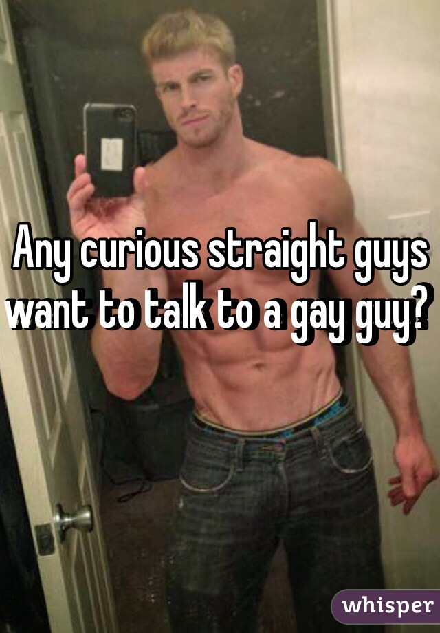 Any curious straight guys want to talk to a gay guy?