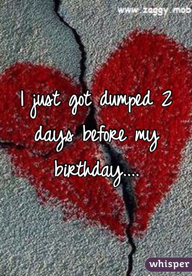 I just got dumped 2 days before my birthday....