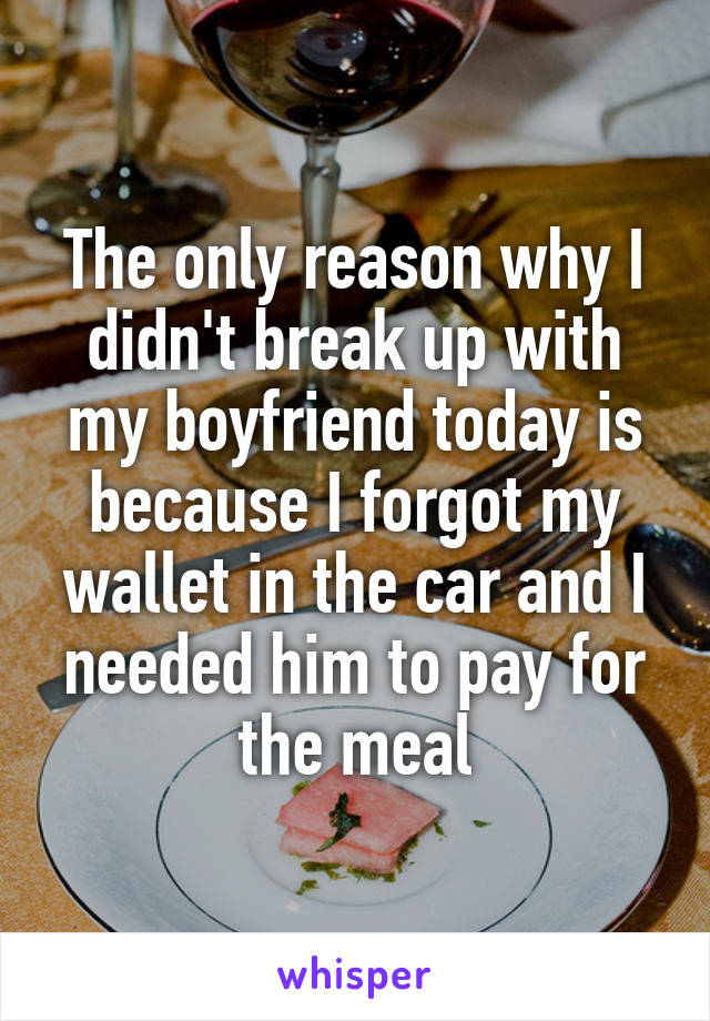 The only reason why I didn't break up with my boyfriend today is because I forgot my wallet in the car and I needed him to pay for the meal