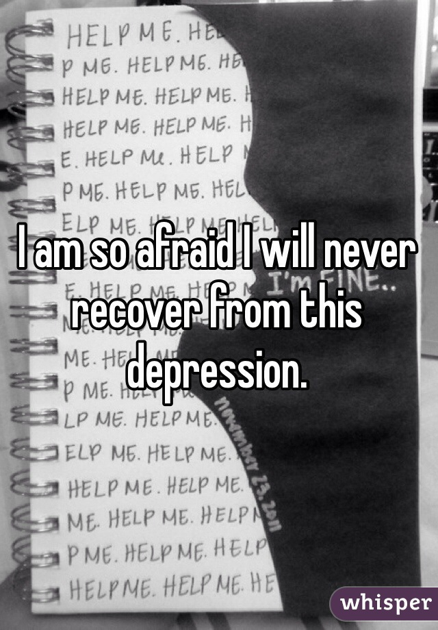 I am so afraid I will never recover from this depression.