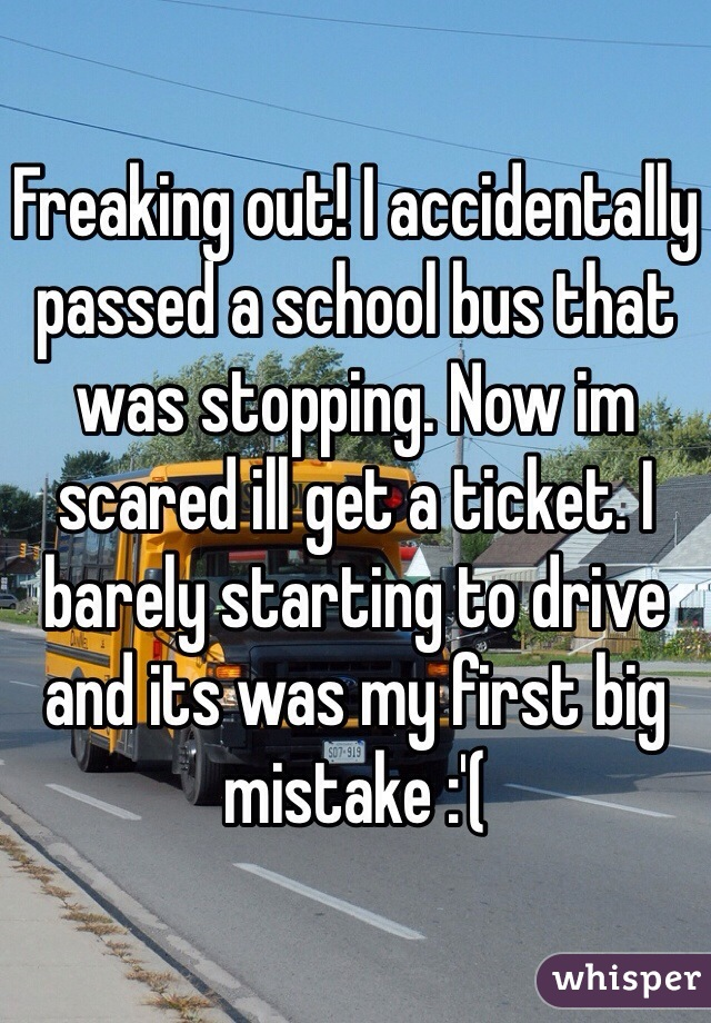 Freaking out! I accidentally passed a school bus that was stopping. Now im scared ill get a ticket. I barely starting to drive and its was my first big mistake :'(