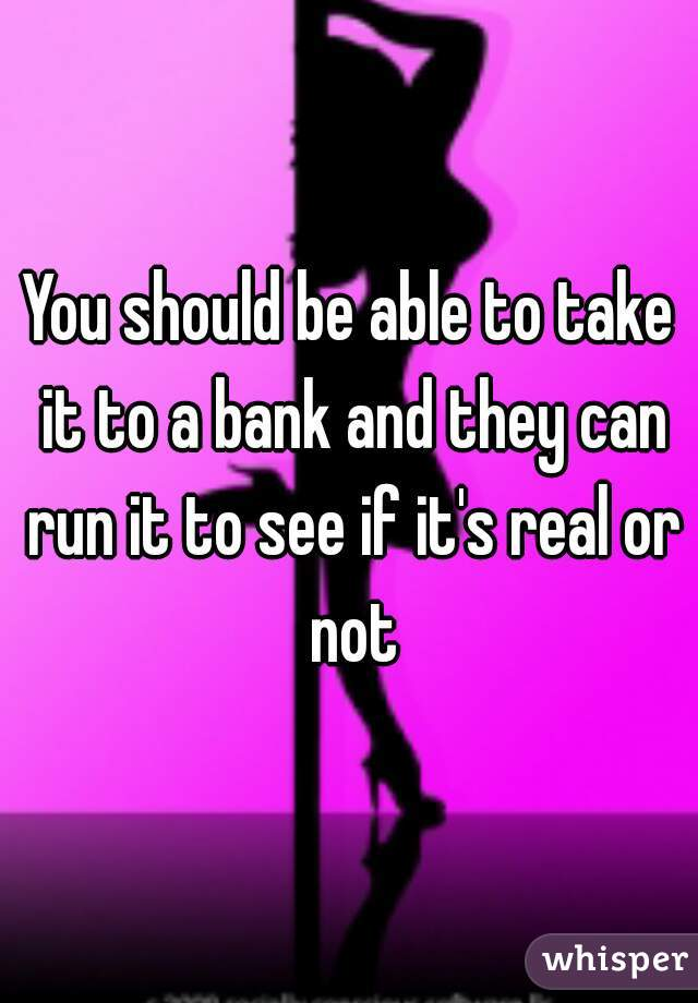 You should be able to take it to a bank and they can run it to see if it's real or not