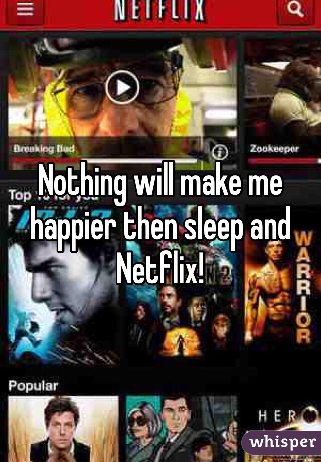 Nothing will make me happier then sleep and Netflix!
