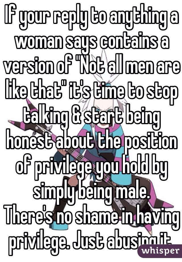 """If your reply to anything a woman says contains a version of """"Not all men are like that"""" it's time to stop talking & start being honest about the position of privilege you hold by simply being male. There's no shame in having privilege. Just abusing it."""