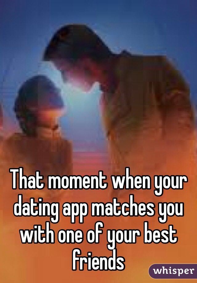 That moment when your dating app matches you with one of your best friends