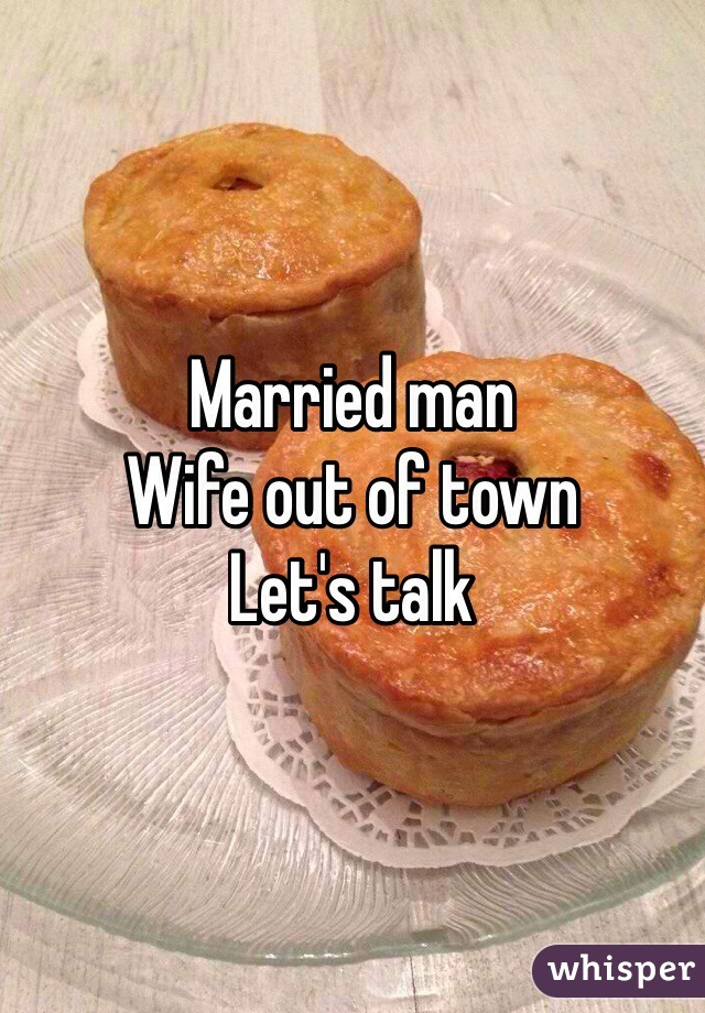 Married man Wife out of town Let's talk
