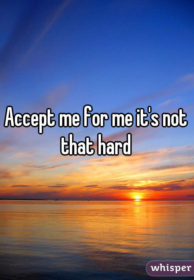 Accept me for me it's not that hard