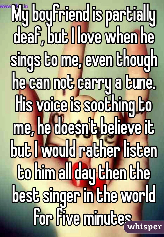 My boyfriend is partially deaf, but I love when he sings to me, even though he can not carry a tune. His voice is soothing to me, he doesn't believe it but I would rather listen to him all day then the best singer in the world for five minutes.