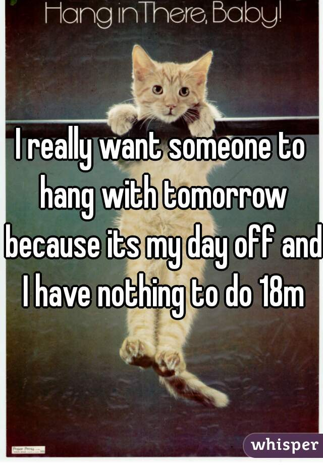 I really want someone to hang with tomorrow because its my day off and I have nothing to do 18m