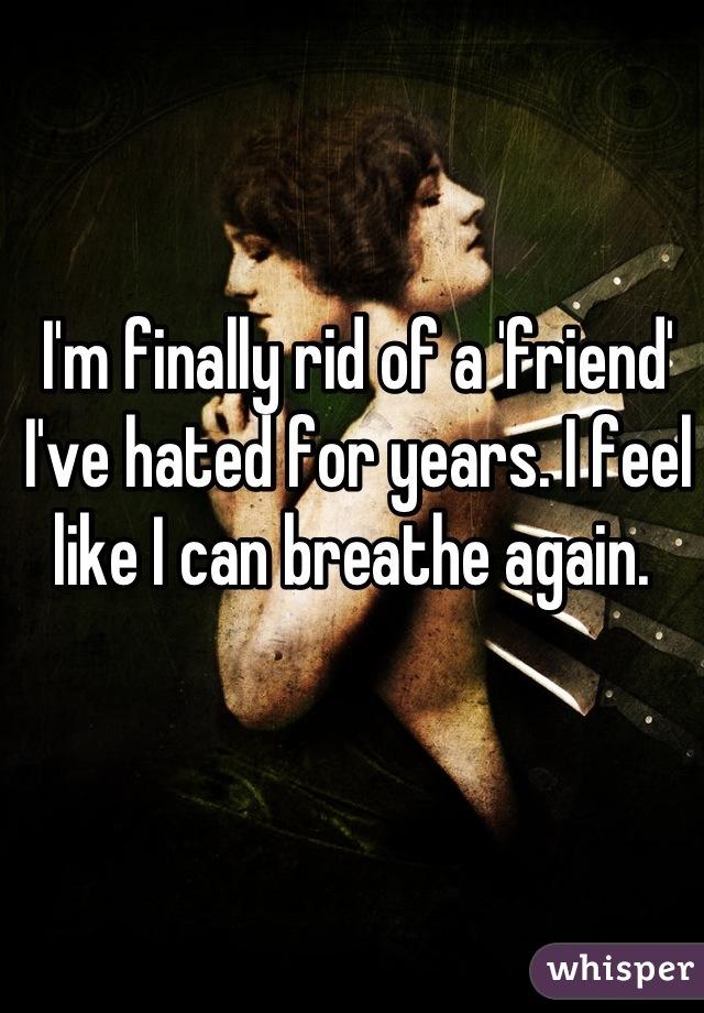 I'm finally rid of a 'friend' I've hated for years. I feel like I can breathe again.