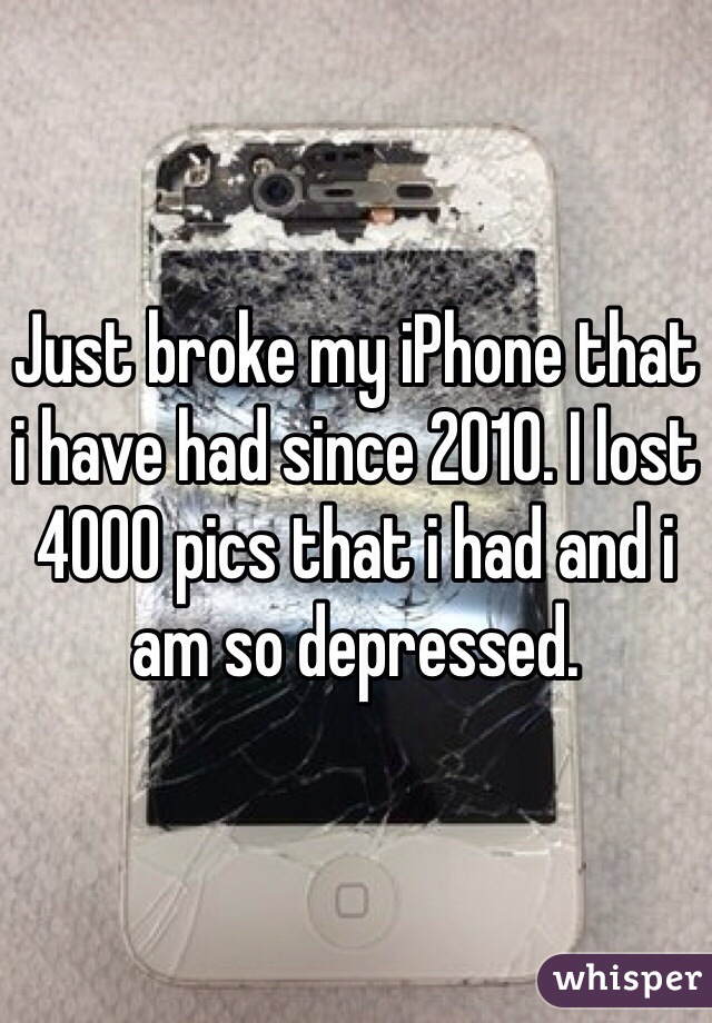 Just broke my iPhone that i have had since 2010. I lost 4000 pics that i had and i am so depressed.