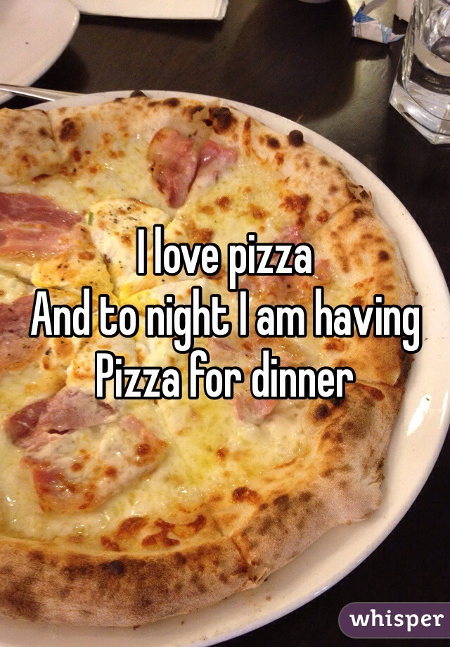 I love pizza  And to night I am having  Pizza for dinner