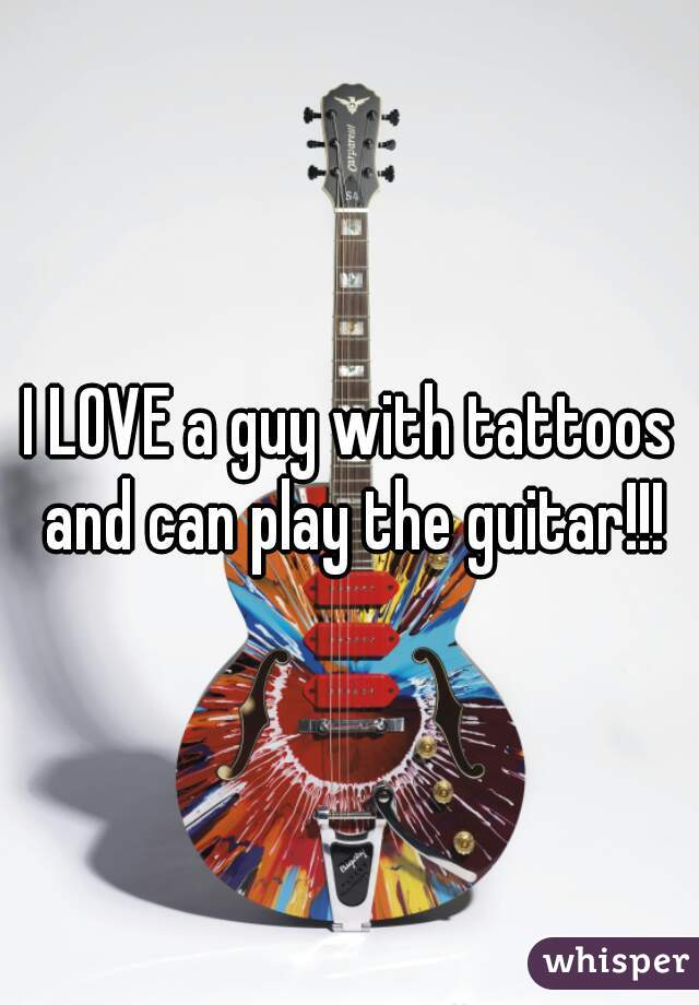 I LOVE a guy with tattoos and can play the guitar!!!